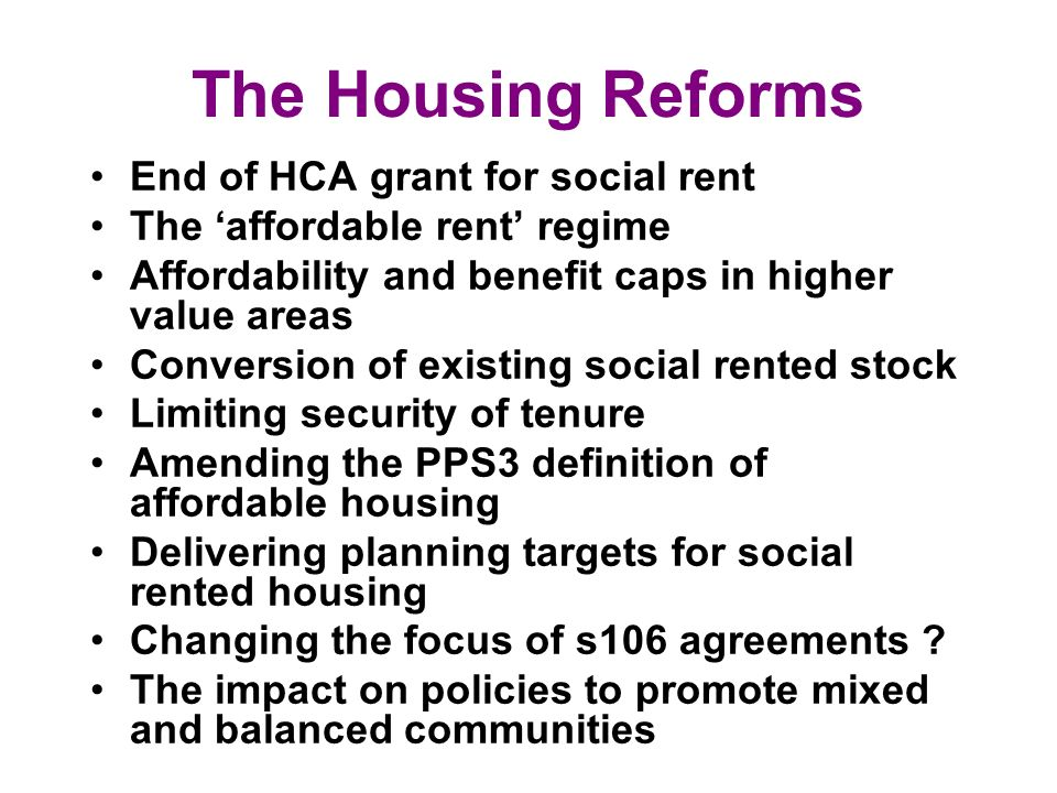 The Housing Reforms End of HCA grant for social rent The affordable rent regime Affordability and benefit caps in higher value areas Conversion of existing social rented stock Limiting security of tenure Amending the PPS3 definition of affordable housing Delivering planning targets for social rented housing Changing the focus of s106 agreements .