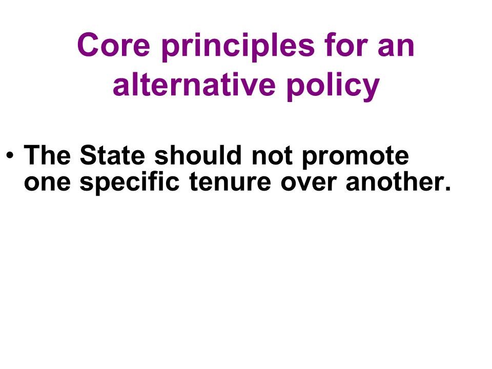Core principles for an alternative policy The State should not promote one specific tenure over another.