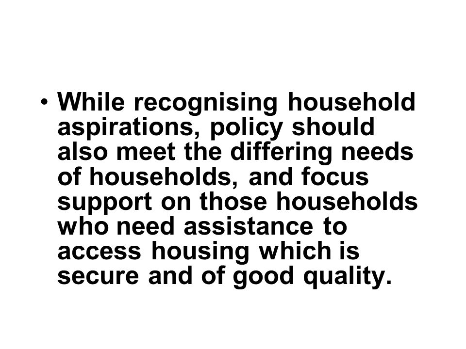 While recognising household aspirations, policy should also meet the differing needs of households, and focus support on those households who need assistance to access housing which is secure and of good quality.