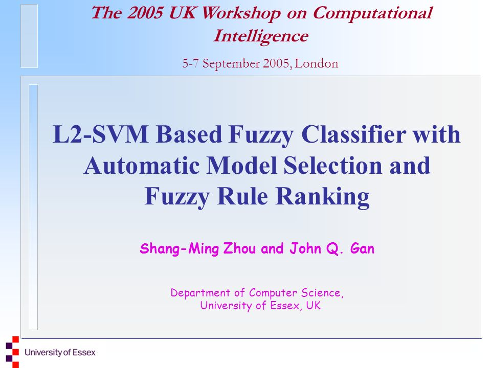 The 2005 UK Workshop on Computational Intelligence 5-7 September 2005, London L2-SVM Based Fuzzy Classifier with Automatic Model Selection and Fuzzy Rule Ranking Shang-Ming Zhou and John Q.