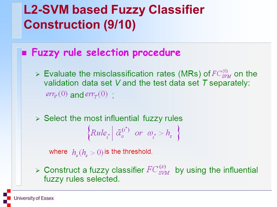 L2-SVM based Fuzzy Classifier Construction (9/10) n Fuzzy rule selection procedure Evaluate the misclassification rates (MRs) of on the validation dat