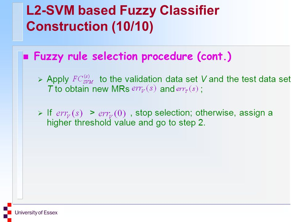 L2-SVM based Fuzzy Classifier Construction (10/10) n Fuzzy rule selection procedure (cont.) Apply to the validation data set V and the test data set T