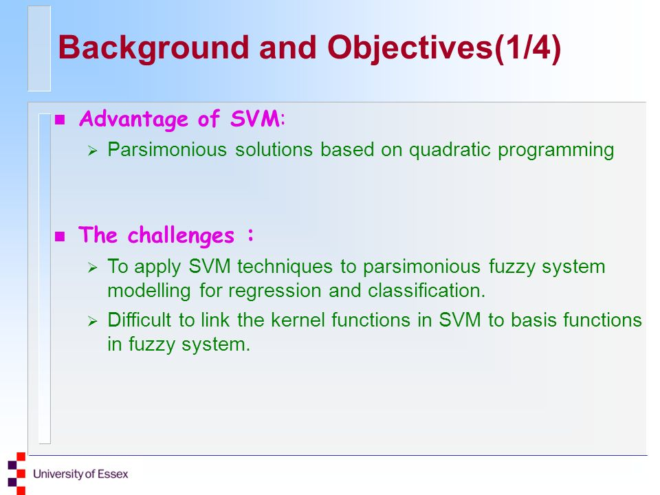Background and Objectives(1/4) n The challenges : To apply SVM techniques to parsimonious fuzzy system modelling for regression and classification.