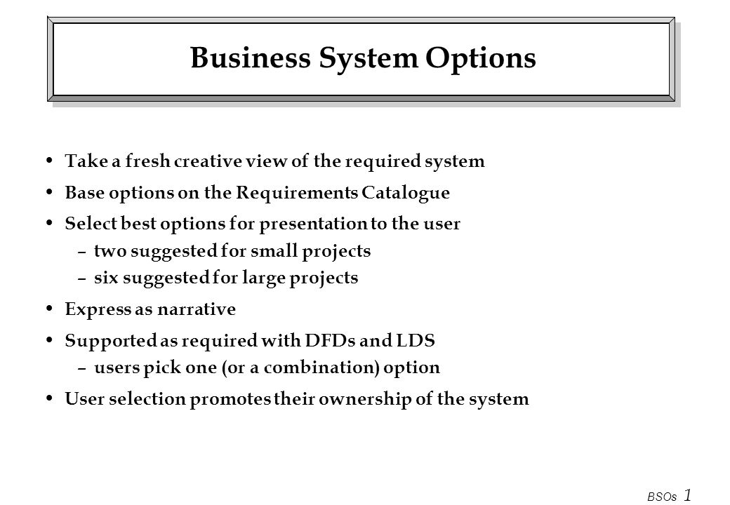 BSOs 2 Business System Options Project Initiation Document Requirements Catalogue Logical DFM chosen Business System Option Requirements Specification Select BSOs Users Define BSOs Stage 2 Business System Options 2 - 6 BSOs each containing: description of functions & scope cost benefit analysis impact analysis