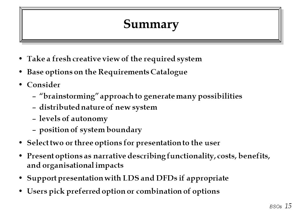 BSOs 15 Summary Take a fresh creative view of the required system Base options on the Requirements Catalogue Consider – brainstorming approach to gene