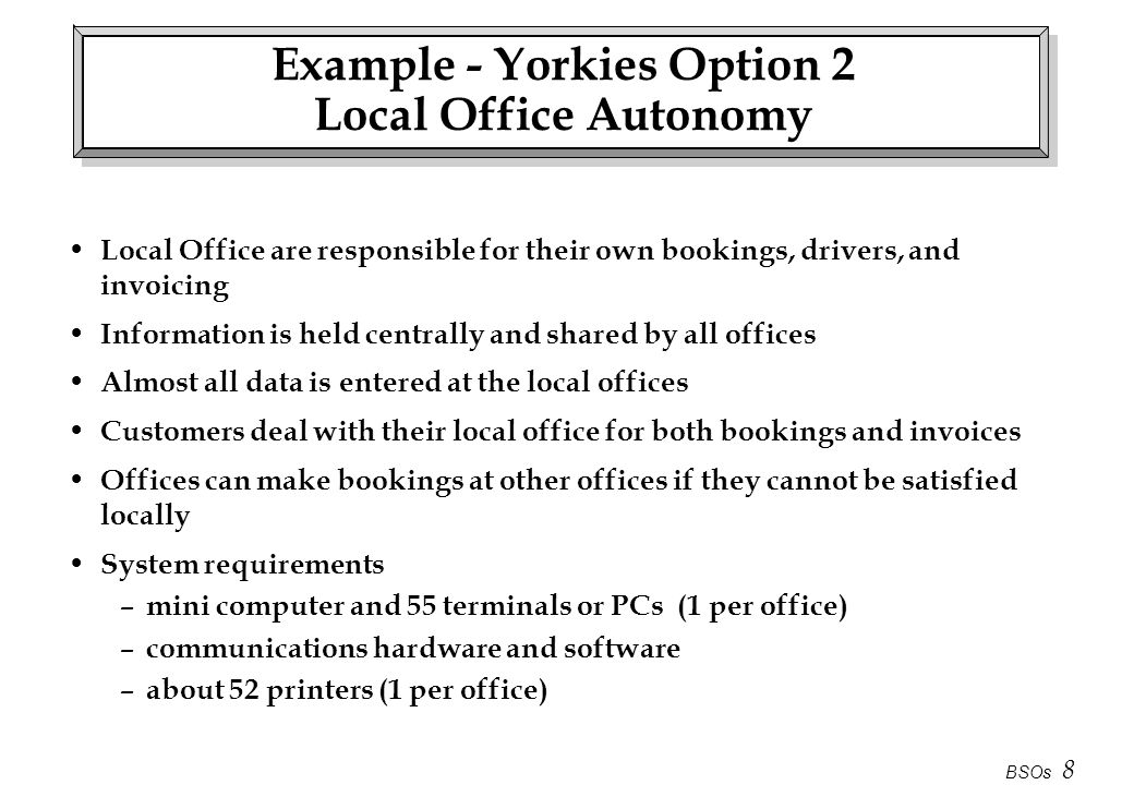 BSOs 8 Example - Yorkies Option 2 Local Office Autonomy Local Office are responsible for their own bookings, drivers, and invoicing Information is hel