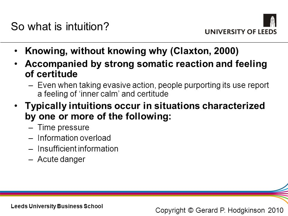 Leeds University Business School Knowing, without knowing why (Claxton, 2000) Accompanied by strong somatic reaction and feeling of certitude –Even wh