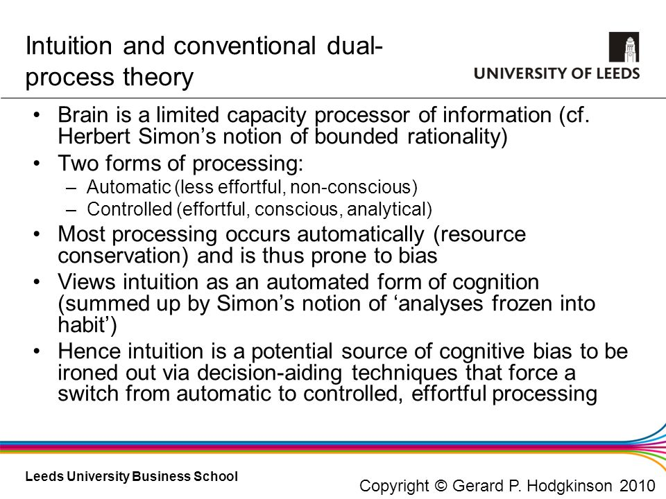 Leeds University Business School Brain is a limited capacity processor of information (cf. Herbert Simons notion of bounded rationality) Two forms of