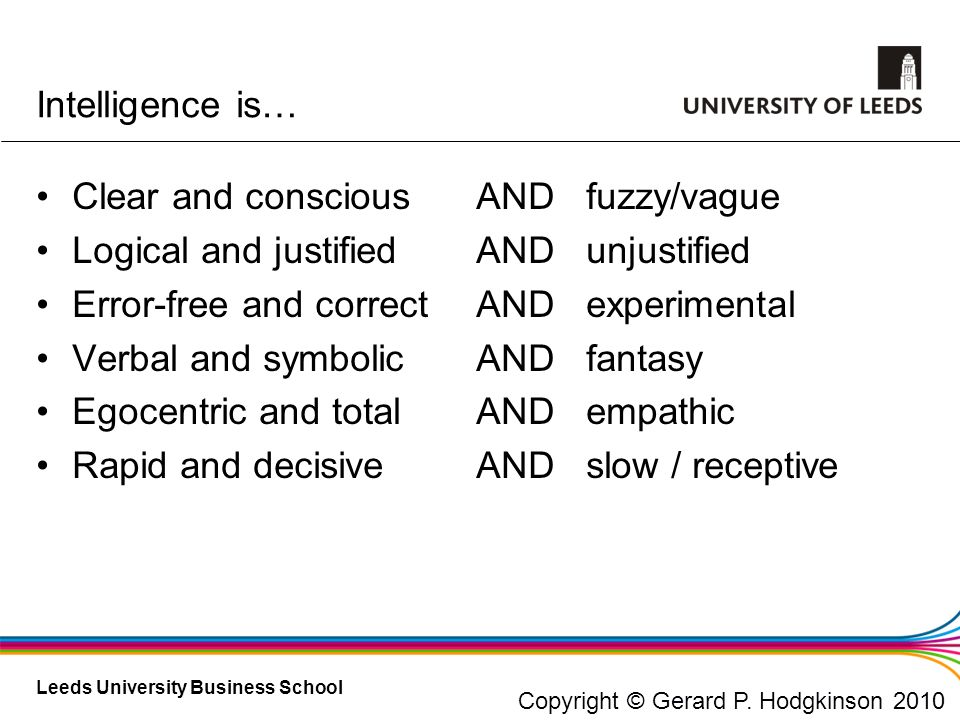 Leeds University Business School Intelligence is… Clear and conscious Logical and justified Error-free and correct Verbal and symbolic Egocentric and