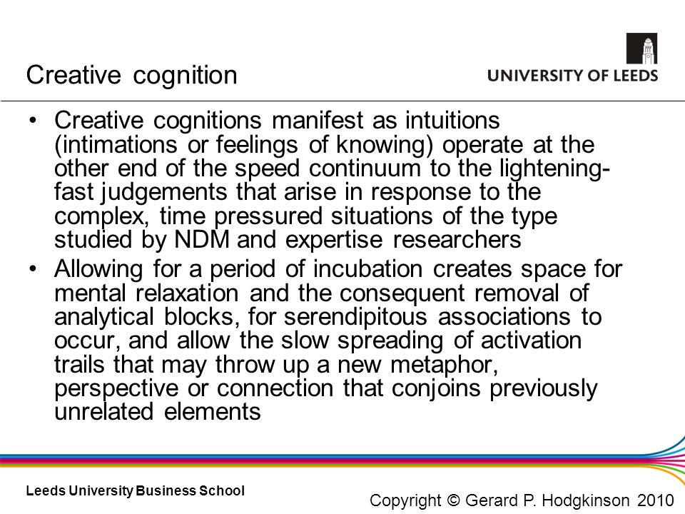 Leeds University Business School Creative cognition Creative cognitions manifest as intuitions (intimations or feelings of knowing) operate at the oth