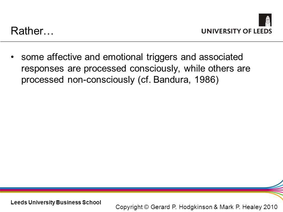 Leeds University Business School Rather… some affective and emotional triggers and associated responses are processed consciously, while others are pr