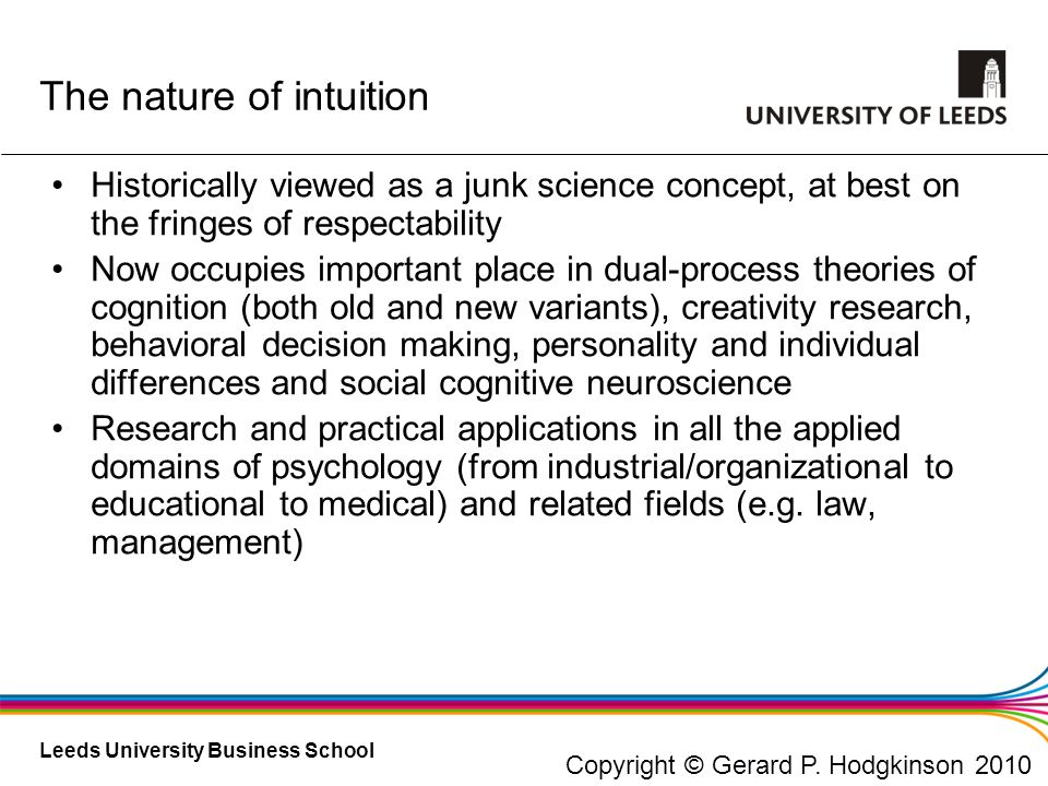 Leeds University Business School Psychological Foundations of Sensing Revisited - 1 Affective micro-foundations of sensing Utilizing affect as information is an essential part of sensing Experts use non-conscious pattern matching, yielding affectively charged intuitive judgments (Dane & Pratt, 2007; Lieberman, 2001) Emotion directs attention to threats and opportunities Affective reactions to opportunities signal need for further appraisal Dissonance provides signal and motivation for schema change Copyright © Gerard P.