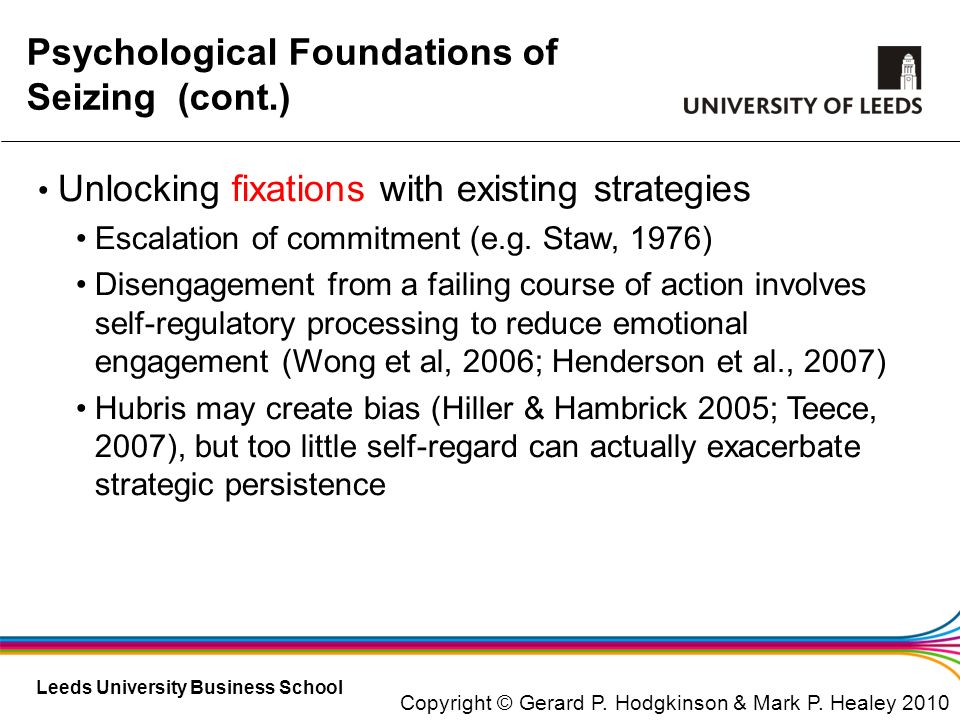 Leeds University Business School Psychological Foundations of Seizing (cont.) Unlocking fixations with existing strategies Escalation of commitment (e