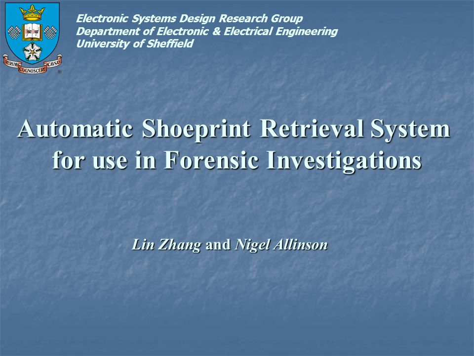 Automatic Shoeprint Retrieval System for use in Forensic Investigations Lin Zhang and Nigel Allinson Electronic Systems Design Research Group Department of Electronic & Electrical Engineering University of Sheffield
