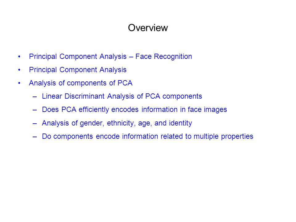 Overview Principal Component Analysis – Face Recognition Principal Component Analysis Analysis of components of PCA –Linear Discriminant Analysis of PCA components –Does PCA efficiently encodes information in face images –Analysis of gender, ethnicity, age, and identity –Do components encode information related to multiple properties