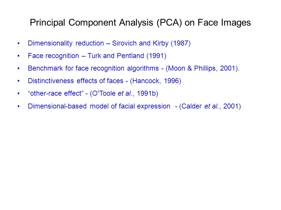 Principal Component Analysis (PCA) on Face Images Dimensionality reduction – Sirovich and Kirby (1987) Face recognition – Turk and Pentland (1991) Benchmark for face recognition algorithms - (Moon & Phillips, 2001).
