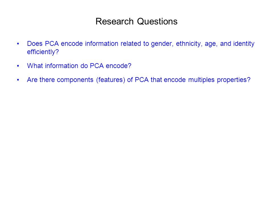 Research Questions Does PCA encode information related to gender, ethnicity, age, and identity efficiently.