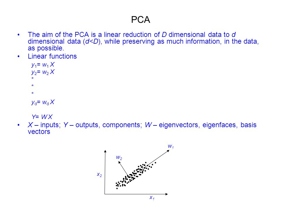PCA The aim of the PCA is a linear reduction of D dimensional data to d dimensional data (d<D), while preserving as much information, in the data, as possible.