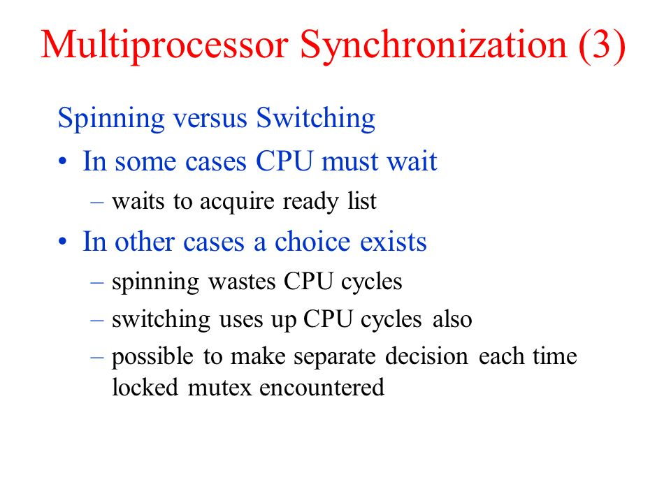 Multiprocessor Synchronization (3) Spinning versus Switching In some cases CPU must wait –waits to acquire ready list In other cases a choice exists –