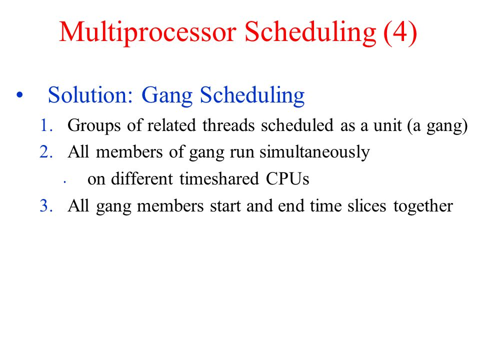 Multiprocessor Scheduling (4) Solution: Gang Scheduling 1.Groups of related threads scheduled as a unit (a gang) 2.All members of gang run simultaneou