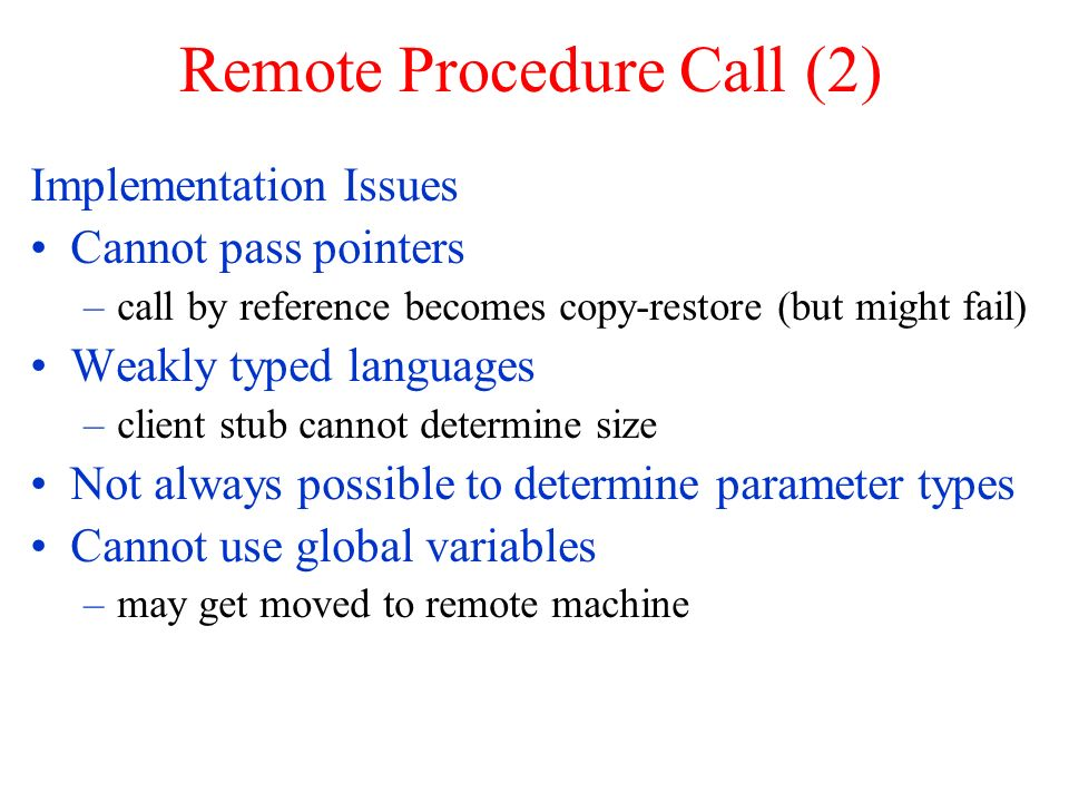 Remote Procedure Call (2) Implementation Issues Cannot pass pointers –call by reference becomes copy-restore (but might fail) Weakly typed languages –