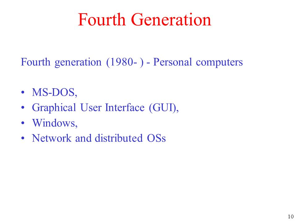 10 Fourth Generation Fourth generation (1980- ) - Personal computers MS-DOS, Graphical User Interface (GUI), Windows, Network and distributed OSs