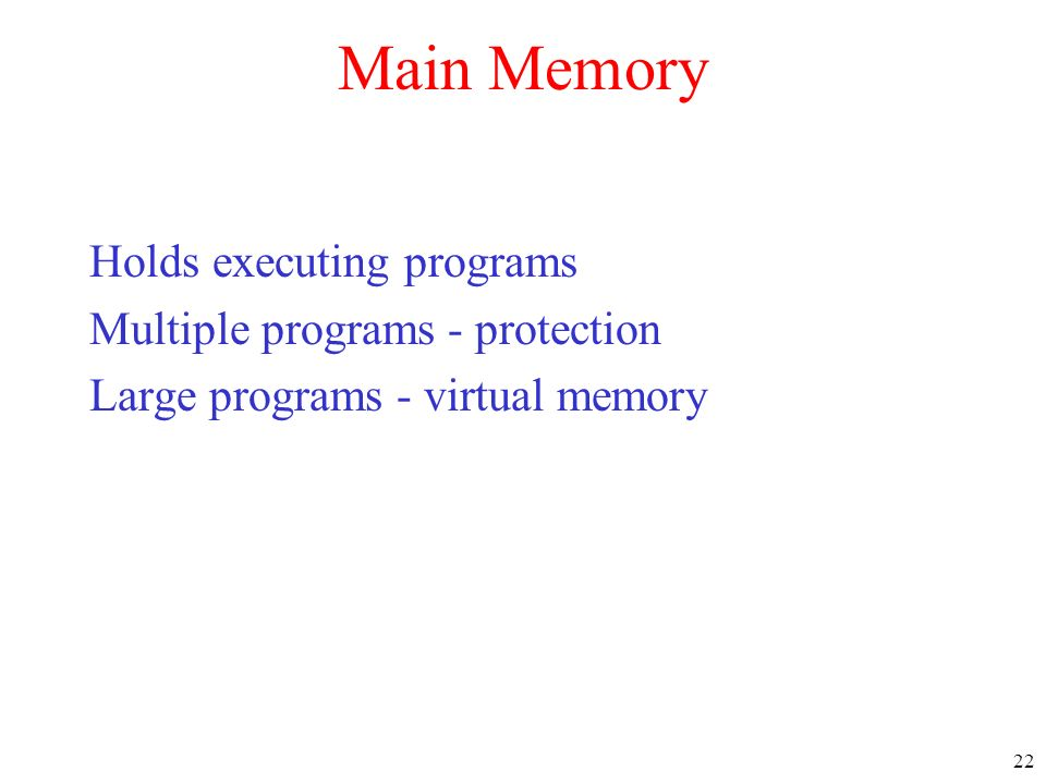 22 Main Memory Holds executing programs Multiple programs - protection Large programs - virtual memory