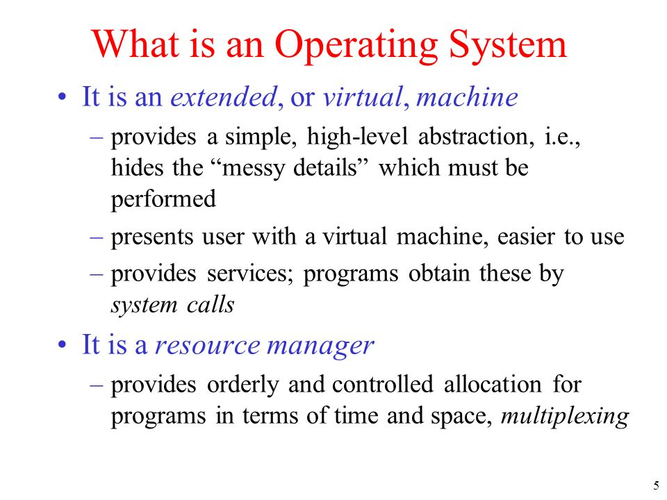 5 What is an Operating System It is an extended, or virtual, machine –provides a simple, high-level abstraction, i.e., hides the messy details which m