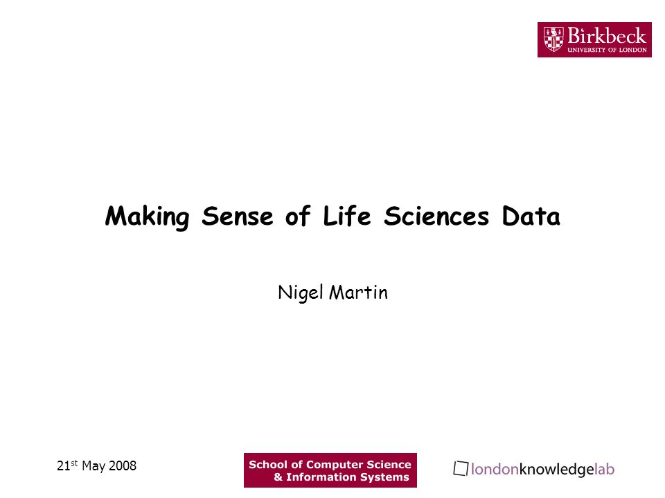 Making Sense of Life Sciences Data Nigel Martin 21 st May 2008