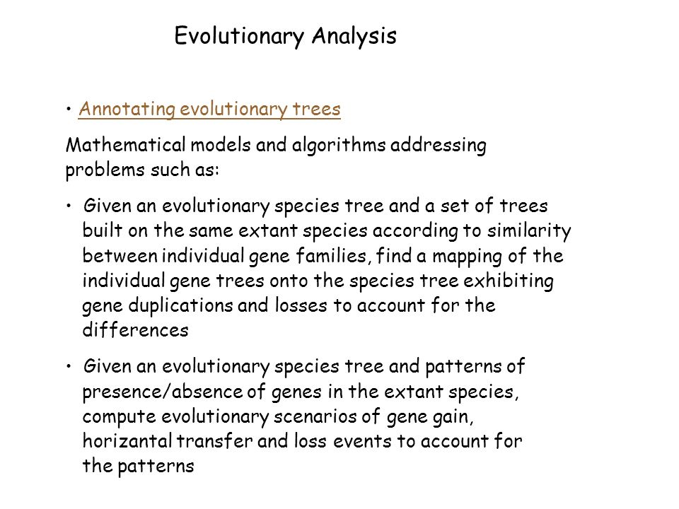 Evolutionary Analysis Annotating evolutionary trees Mathematical models and algorithms addressing problems such as: Given an evolutionary species tree and a set of trees built on the same extant species according to similarity between individual gene families, find a mapping of the individual gene trees onto the species tree exhibiting gene duplications and losses to account for the differences Given an evolutionary species tree and patterns of presence/absence of genes in the extant species, compute evolutionary scenarios of gene gain, horizantal transfer and loss events to account for the patterns