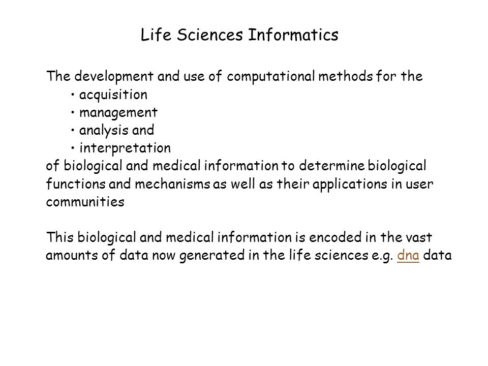 The development and use of computational methods for the acquisition management analysis and interpretation of biological and medical information to determine biological functions and mechanisms as well as their applications in user communities This biological and medical information is encoded in the vast amounts of data now generated in the life sciences e.g.