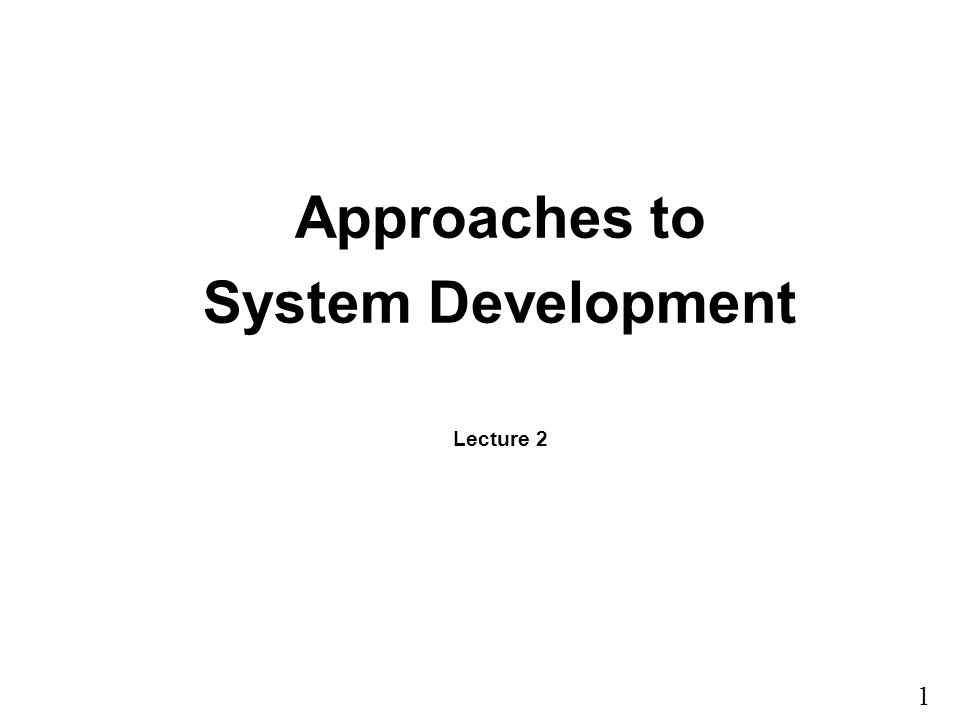 1 Approaches to System Development Lecture 2