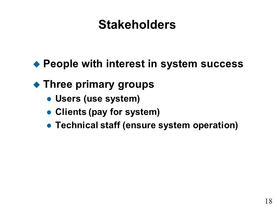 18 Stakeholders u People with interest in system success u Three primary groups l Users (use system) l Clients (pay for system) l Technical staff (ens