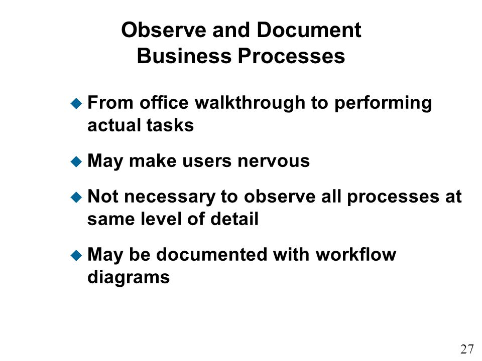 27 Observe and Document Business Processes u From office walkthrough to performing actual tasks u May make users nervous u Not necessary to observe al