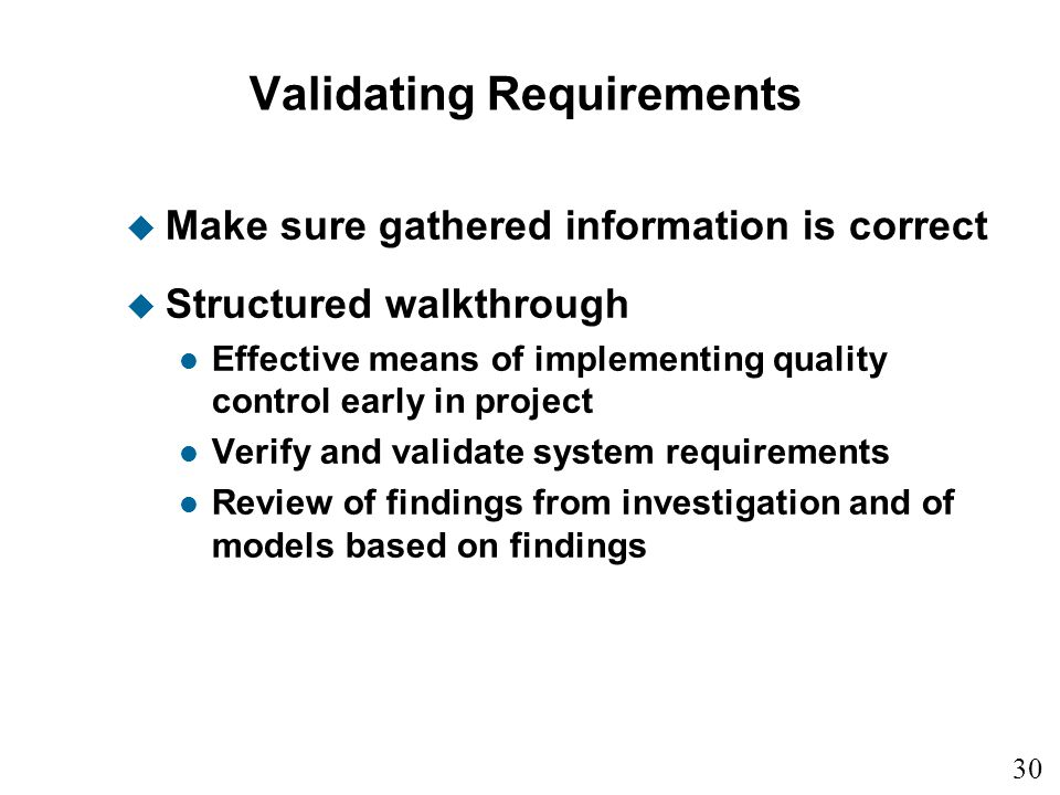 30 Validating Requirements u Make sure gathered information is correct u Structured walkthrough l Effective means of implementing quality control earl