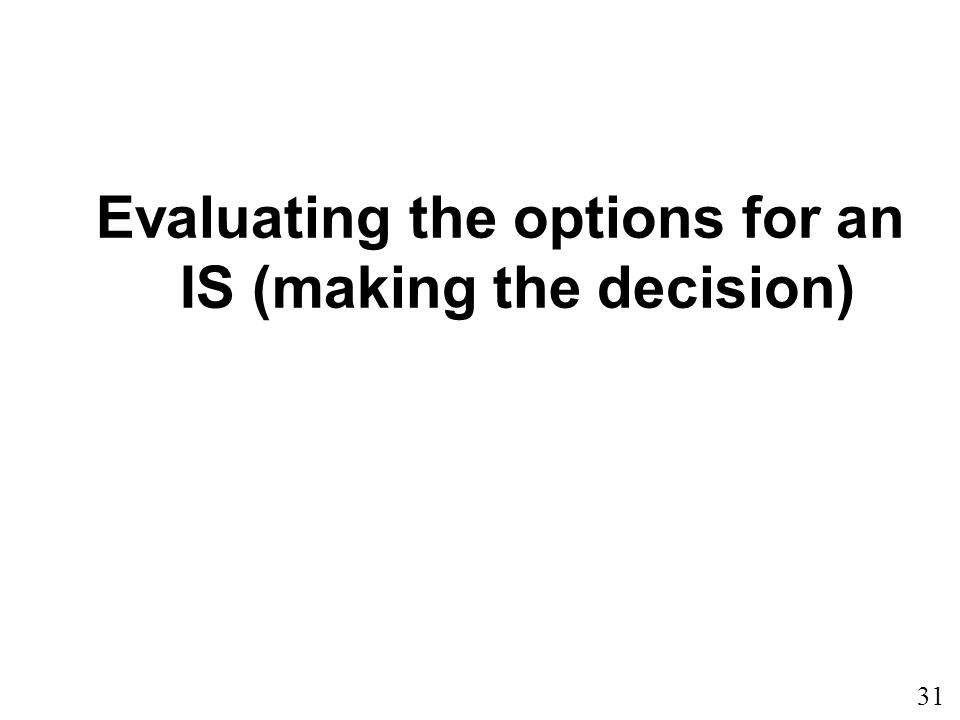 31 Evaluating the options for an IS (making the decision)