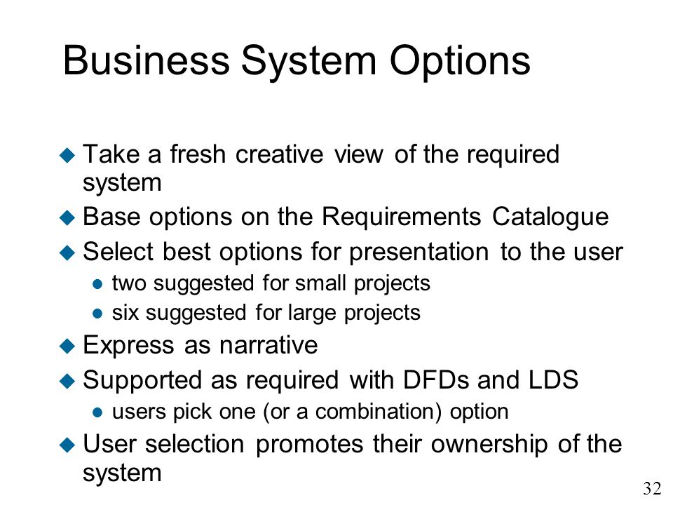 32 Business System Options u Take a fresh creative view of the required system u Base options on the Requirements Catalogue u Select best options for