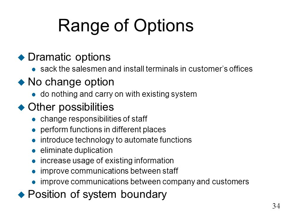 34 Range of Options u Dramatic options l sack the salesmen and install terminals in customers offices u No change option l do nothing and carry on wit