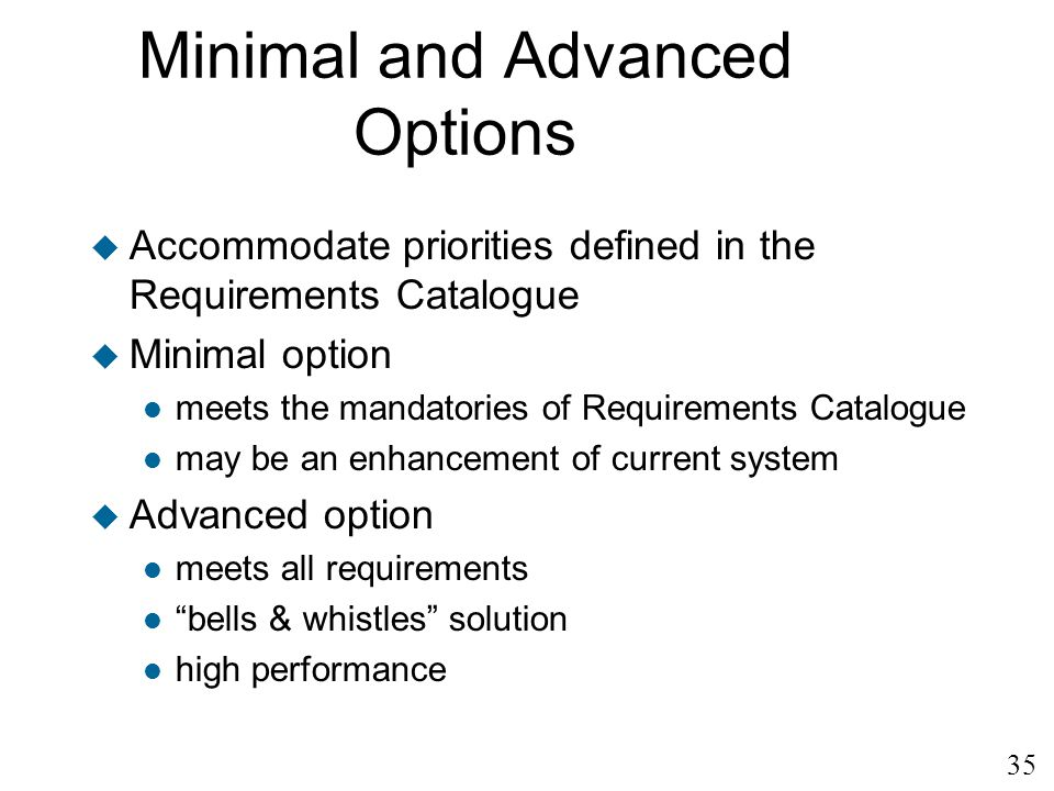 35 Minimal and Advanced Options u Accommodate priorities defined in the Requirements Catalogue u Minimal option l meets the mandatories of Requirement
