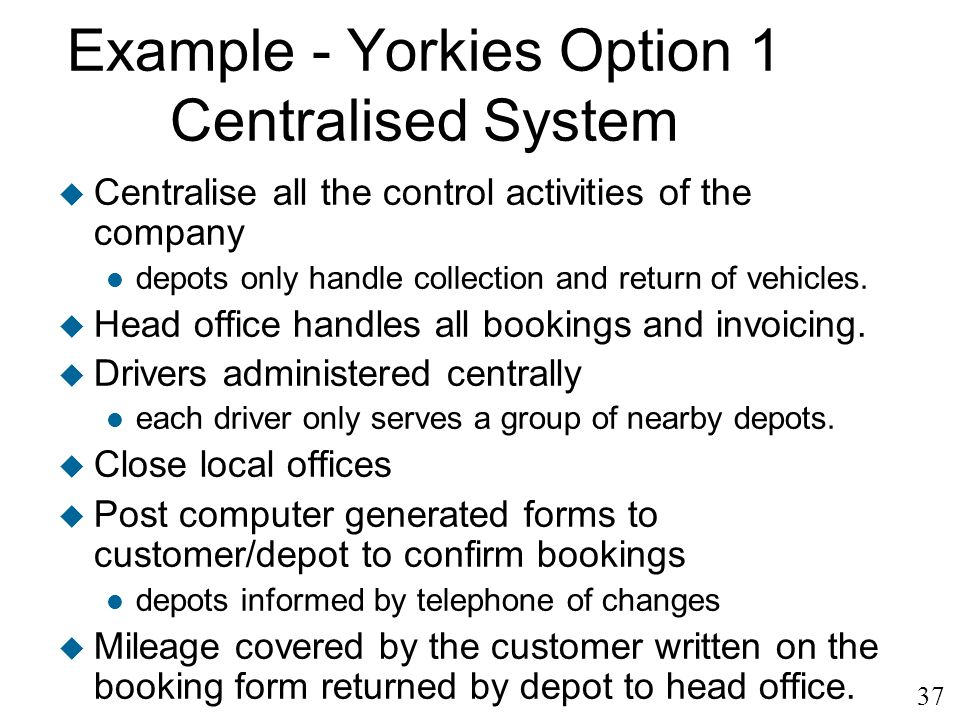37 Example - Yorkies Option 1 Centralised System u Centralise all the control activities of the company l depots only handle collection and return of