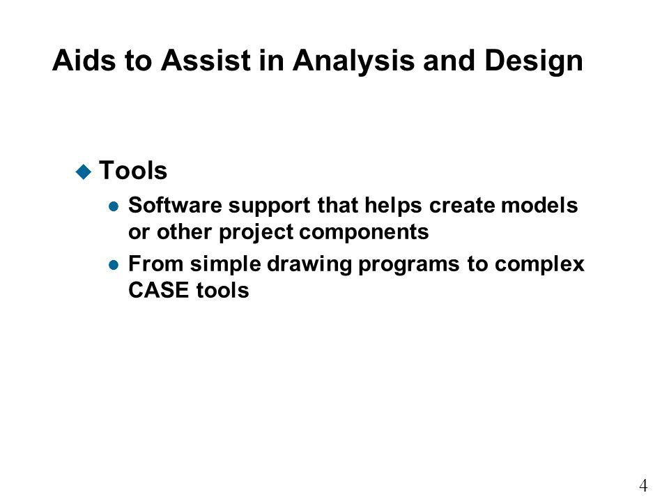 4 Aids to Assist in Analysis and Design u Tools l Software support that helps create models or other project components l From simple drawing programs