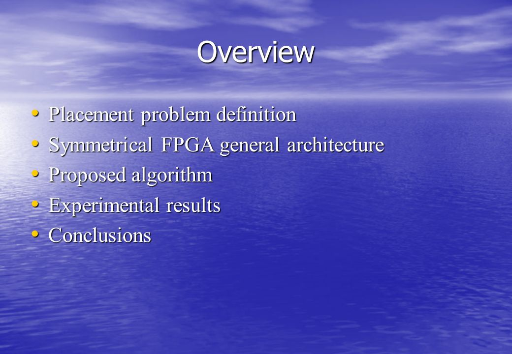 Overview Placement problem definition Placement problem definition Symmetrical FPGA general architecture Symmetrical FPGA general architecture Proposed algorithm Proposed algorithm Experimental results Experimental results Conclusions Conclusions