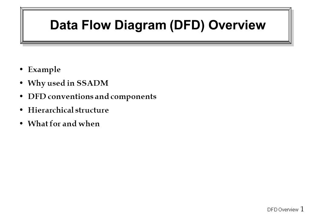 DFD Overview 1 Data Flow Diagram (DFD) Overview Example Why used in SSADM DFD conventions and components Hierarchical structure What for and when
