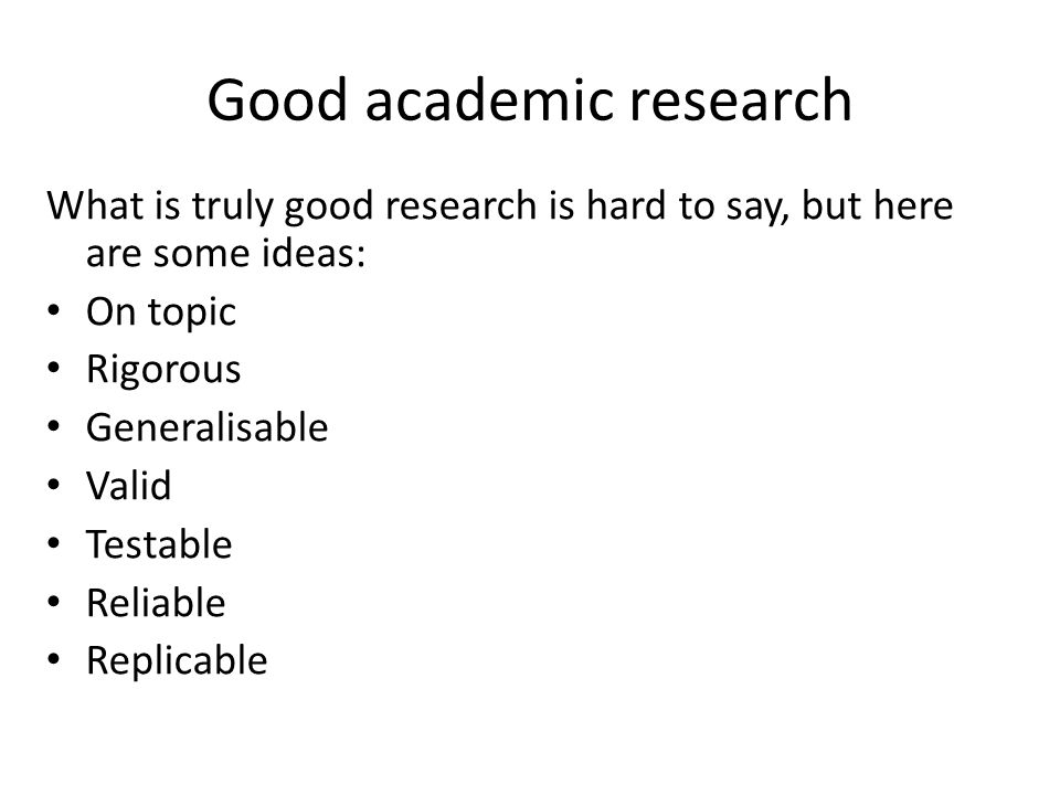 Good academic research What is truly good research is hard to say, but here are some ideas: On topic Rigorous Generalisable Valid Testable Reliable Replicable