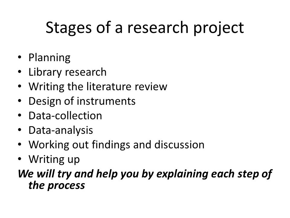 Stages of a research project Planning Library research Writing the literature review Design of instruments Data-collection Data-analysis Working out findings and discussion Writing up We will try and help you by explaining each step of the process