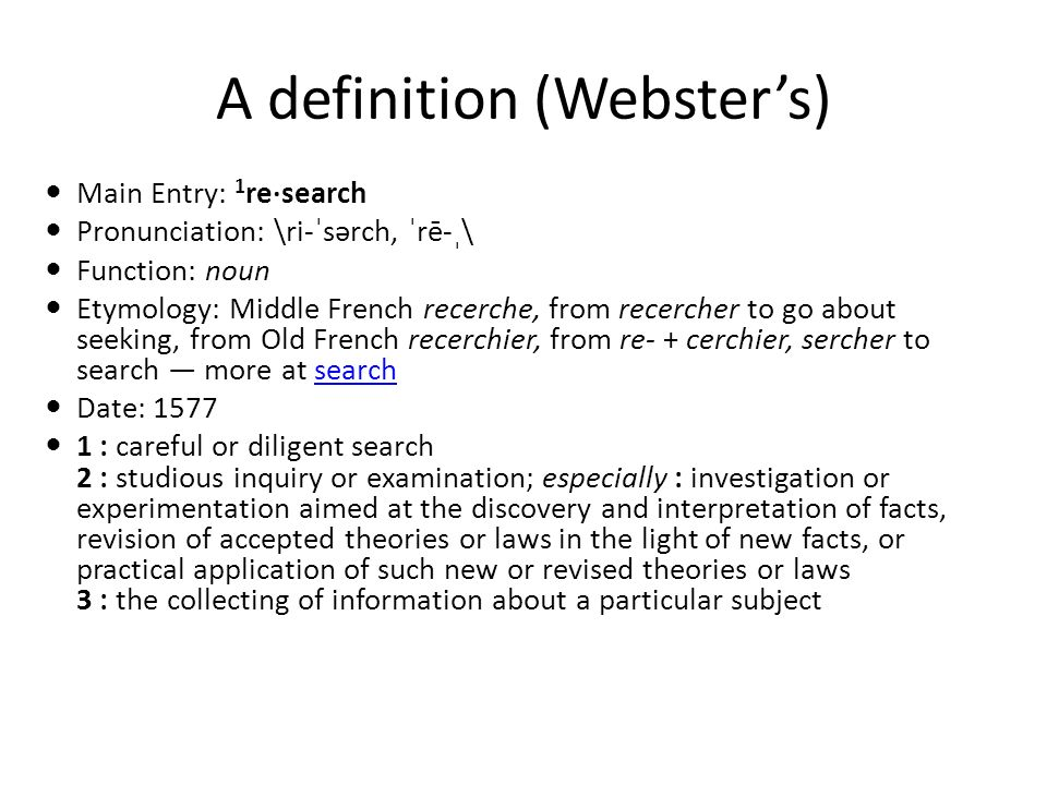 A definition (Websters) Main Entry: 1 re·search Pronunciation: \ri-ˈsərch, ˈrē-ˌ\ Function: noun Etymology: Middle French recerche, from recercher to go about seeking, from Old French recerchier, from re- + cerchier, sercher to search more at searchsearch Date: 1577 1 : careful or diligent search 2 : studious inquiry or examination; especially : investigation or experimentation aimed at the discovery and interpretation of facts, revision of accepted theories or laws in the light of new facts, or practical application of such new or revised theories or laws 3 : the collecting of information about a particular subject