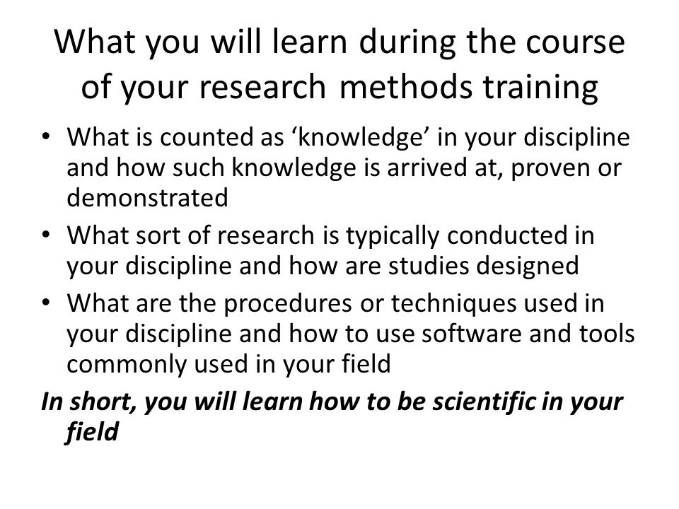 What you will learn during the course of your research methods training What is counted as knowledge in your discipline and how such knowledge is arrived at, proven or demonstrated What sort of research is typically conducted in your discipline and how are studies designed What are the procedures or techniques used in your discipline and how to use software and tools commonly used in your field In short, you will learn how to be scientific in your field
