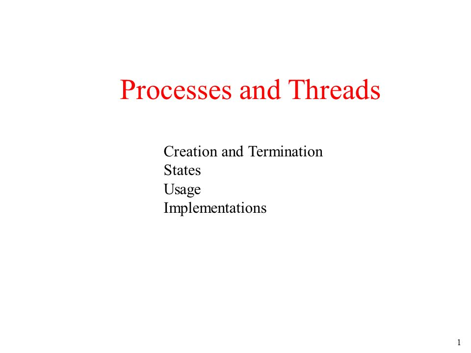 1 Processes and Threads Creation and Termination States Usage Implementations
