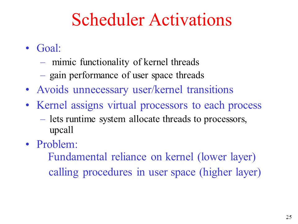 25 Scheduler Activations Goal: – mimic functionality of kernel threads –gain performance of user space threads Avoids unnecessary user/kernel transiti