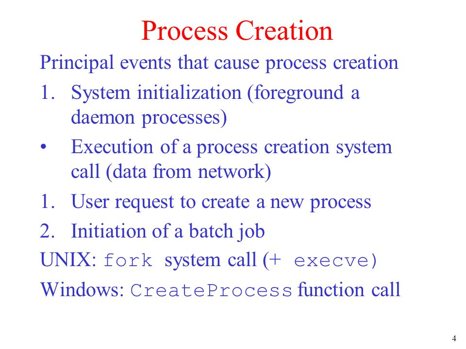 4 Process Creation Principal events that cause process creation 1.System initialization (foreground a daemon processes) Execution of a process creatio